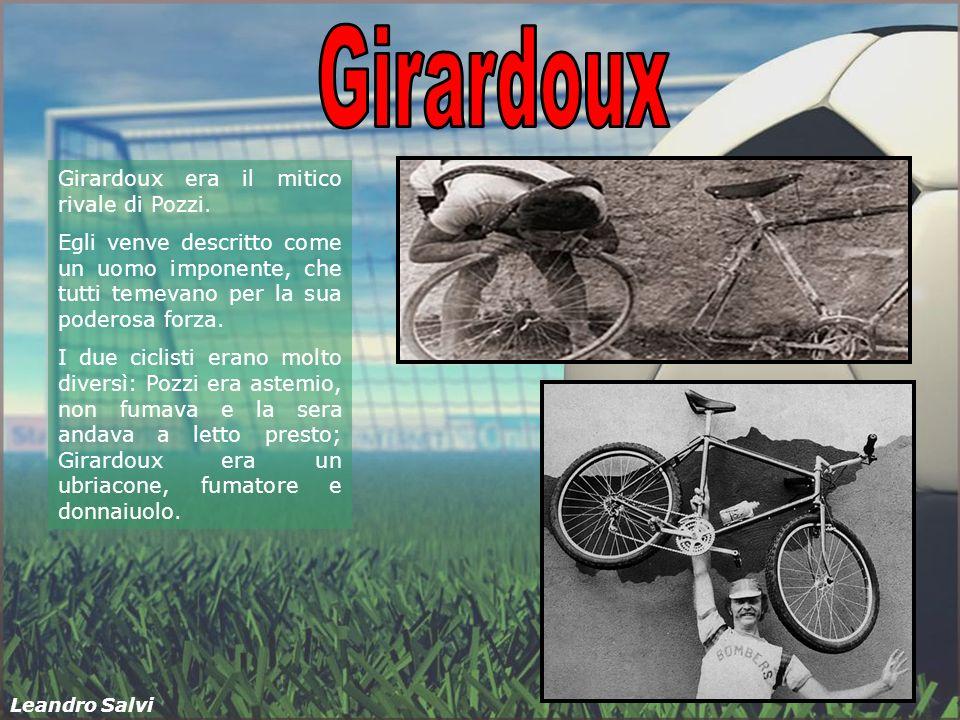Girardoux era il mitico rivale di Pozzi. Egli venve descritto come un uomo imponente, che tutti temevano per la sua poderosa forza. I due ciclisti era