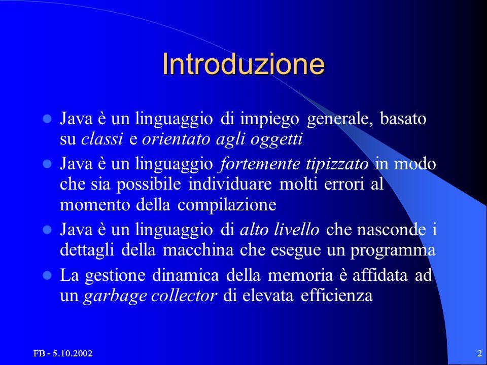 FB - 5.10.20022 Introduzione Java è un linguaggio di impiego generale, basato su classi e orientato agli oggetti Java è un linguaggio fortemente tipiz