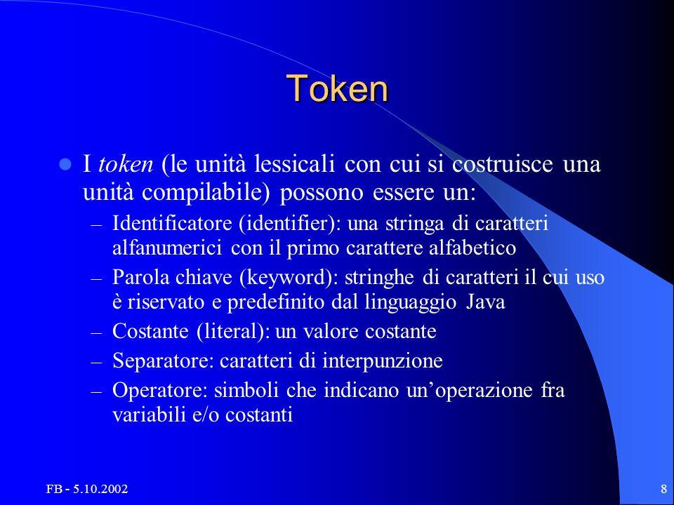 FB - 5.10.20028 Token I token (le unità lessicali con cui si costruisce una unità compilabile) possono essere un: – Identificatore (identifier): una stringa di caratteri alfanumerici con il primo carattere alfabetico – Parola chiave (keyword): stringhe di caratteri il cui uso è riservato e predefinito dal linguaggio Java – Costante (literal): un valore costante – Separatore: caratteri di interpunzione – Operatore: simboli che indicano unoperazione fra variabili e/o costanti