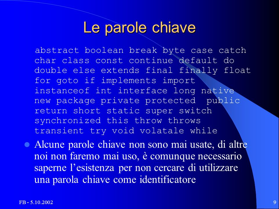FB - 5.10.20029 Le parole chiave abstract boolean break byte case catch char class const continue default do double else extends final finally float for goto if implements import instanceof int interface long native new package private protected public return short static super switch synchronized this throw throws transient try void volatale while Alcune parole chiave non sono mai usate, di altre noi non faremo mai uso, è comunque necessario saperne lesistenza per non cercare di utilizzare una parola chiave come identificatore