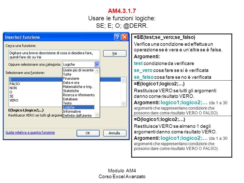 Modulo AM4 Corso Excel Avanzato AM4.3.1.7 Usare le funzioni logiche: SE; E; O; @DERR. =SE(test;se_vero;se_falso) Verifica una condizione ed effettua u