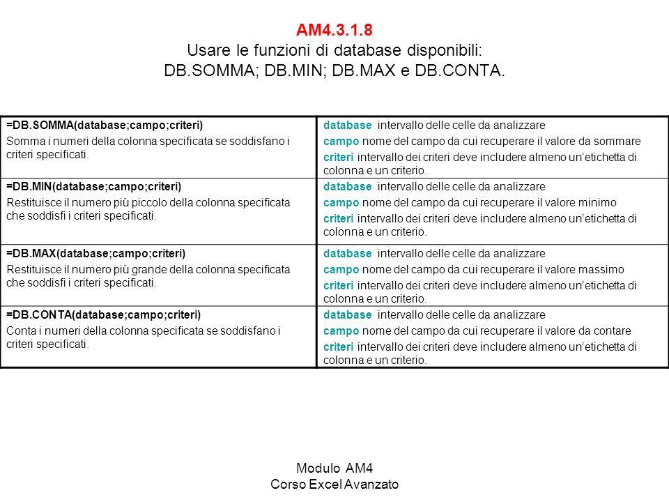 Modulo AM4 Corso Excel Avanzato AM4.3.1.8 Usare le funzioni di database disponibili: DB.SOMMA; DB.MIN; DB.MAX e DB.CONTA. =DB.SOMMA(database;campo;cri