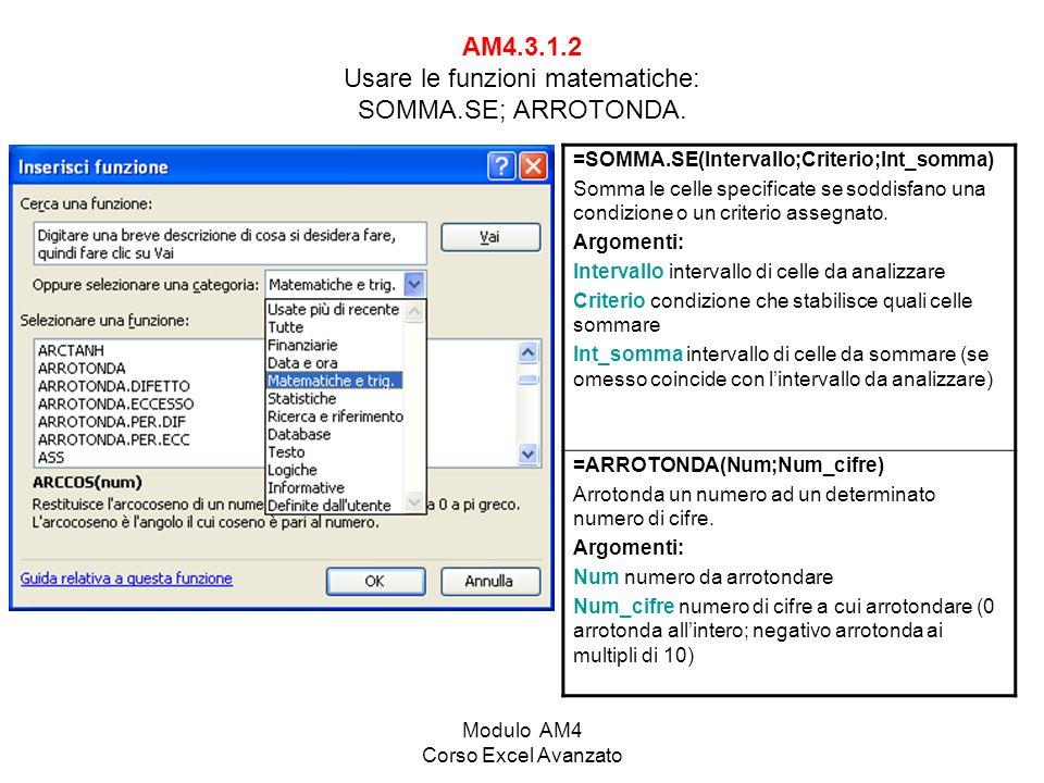 Modulo AM4 Corso Excel Avanzato AM4.3.1.2 Usare le funzioni matematiche: SOMMA.SE; ARROTONDA. =SOMMA.SE(Intervallo;Criterio;Int_somma) Somma le celle