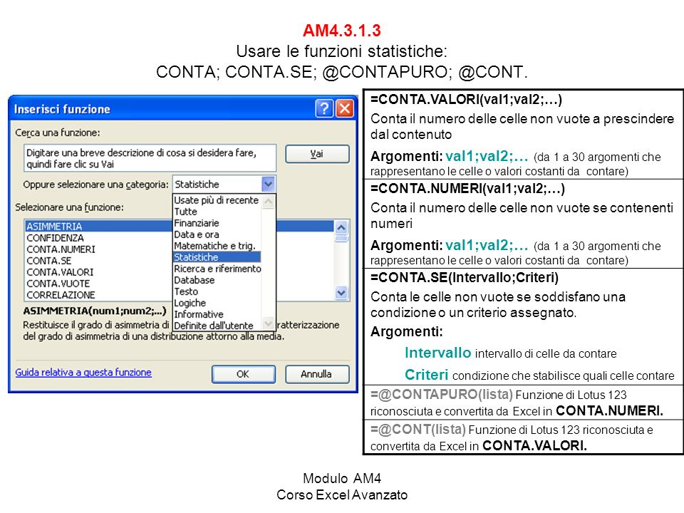 Modulo AM4 Corso Excel Avanzato AM4.3.1.3 Usare le funzioni statistiche: CONTA; CONTA.SE; @CONTAPURO; @CONT. =CONTA.VALORI(val1;val2;…) Conta il numer