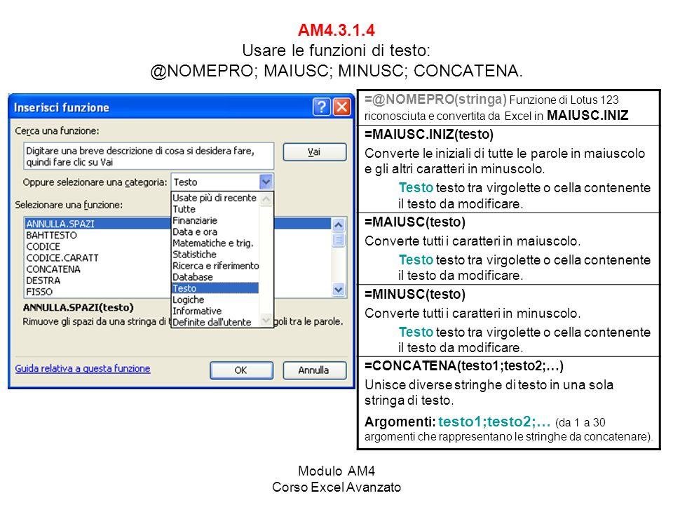 Modulo AM4 Corso Excel Avanzato AM4.3.1.4 Usare le funzioni di testo: @NOMEPRO; MAIUSC; MINUSC; CONCATENA. =@NOMEPRO(stringa) Funzione di Lotus 123 ri