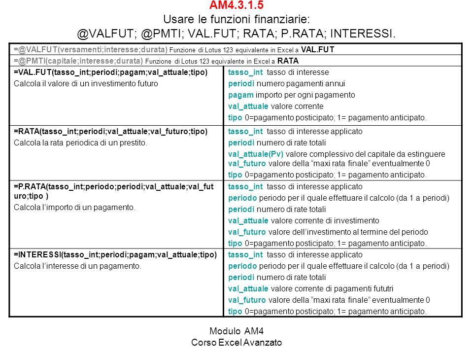 Modulo AM4 Corso Excel Avanzato AM4.3.1.5 Usare le funzioni finanziarie: @VALFUT; @PMTI; VAL.FUT; RATA; P.RATA; INTERESSI. =@VALFUT(versamenti;interes
