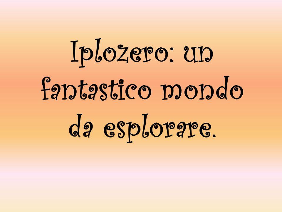 Iplozero: un fantastico mondo da esplorare.