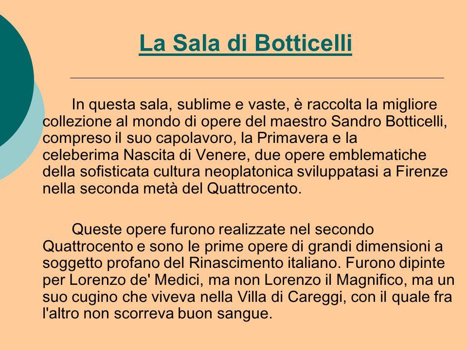 La Sala di Botticelli In questa sala, sublime e vaste, è raccolta la migliore collezione al mondo di opere del maestro Sandro Botticelli, compreso il