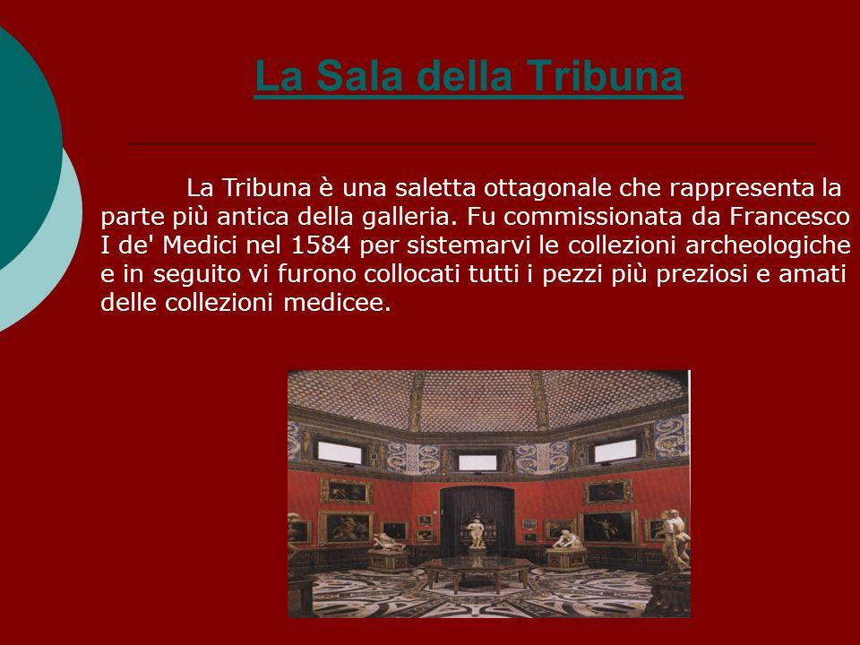 La Sala della Tribuna La Tribuna è una saletta ottagonale che rappresenta la parte più antica della galleria. Fu commissionata da Francesco I de' Medi