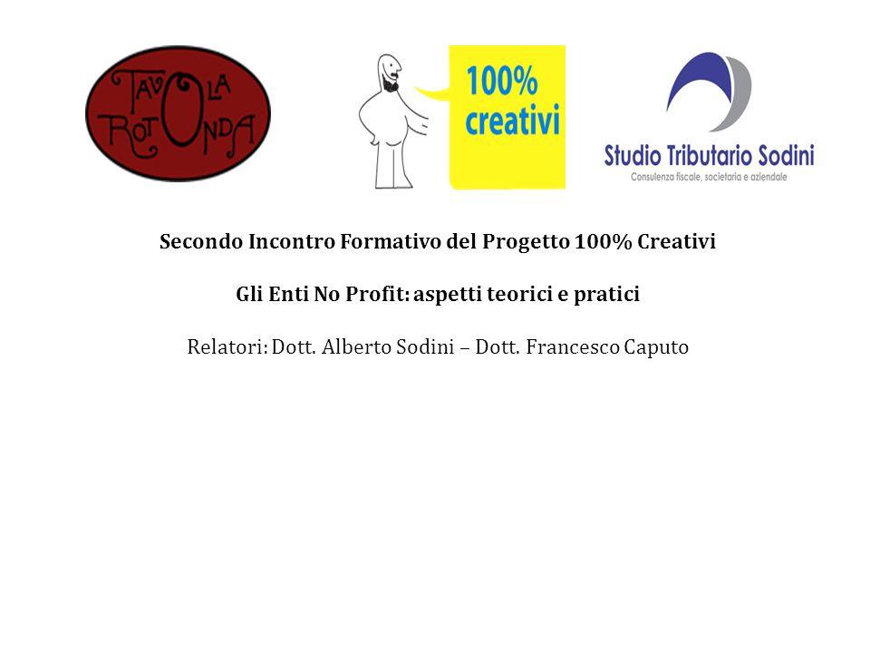 Secondo Incontro Formativo del Progetto 100% Creativi Gli Enti No Profit: aspetti teorici e pratici Relatori: Dott. Alberto Sodini – Dott. Francesco C