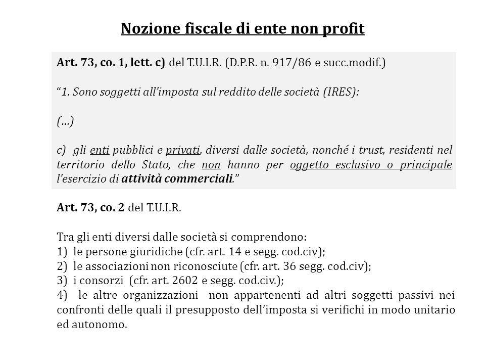 Nozione fiscale di ente non profit Art. 73, co. 1, lett. c) del T.U.I.R. (D.P.R. n. 917/86 e succ.modif.) 1. Sono soggetti allimposta sul reddito dell