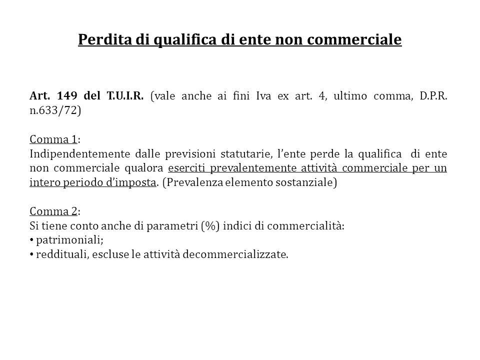 Perdita di qualifica di ente non commerciale Art. 149 del T.U.I.R. (vale anche ai fini Iva ex art. 4, ultimo comma, D.P.R. n.633/72) Comma 1: Indipend
