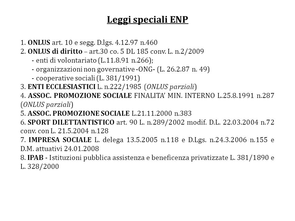 Leggi speciali ENP 1. ONLUS art. 10 e segg. D.lgs. 4.12.97 n.460 2. ONLUS di diritto – art.30 co. 5 DL 185 conv. L. n.2/2009 - enti di volontariato (L