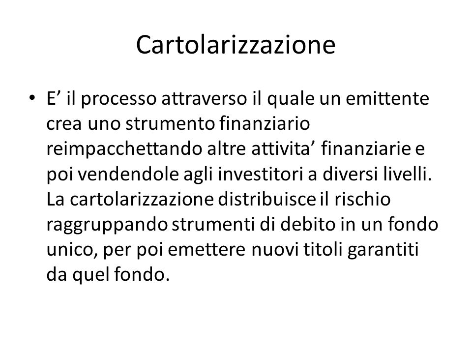 Cartolarizzazione E il processo attraverso il quale un emittente crea uno strumento finanziario reimpacchettando altre attivita finanziarie e poi vend