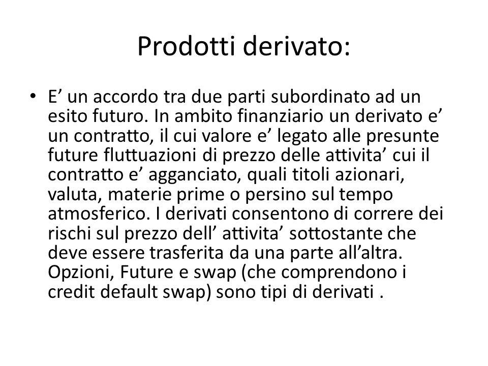 Prodotti derivato: E un accordo tra due parti subordinato ad un esito futuro. In ambito finanziario un derivato e un contratto, il cui valore e legato