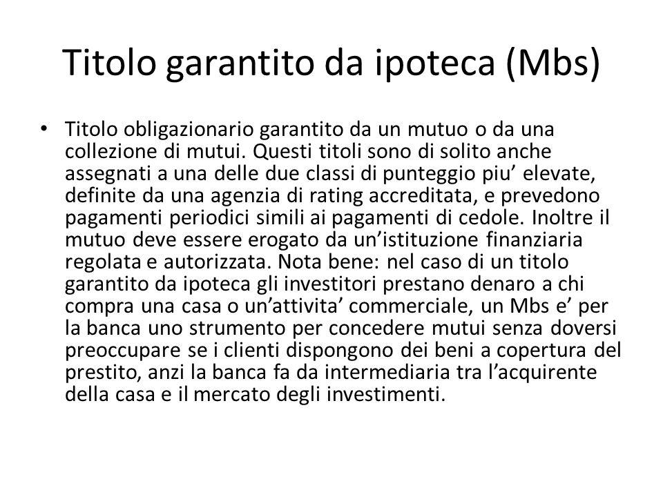 Titolo garantito da ipoteca (Mbs) Titolo obligazionario garantito da un mutuo o da una collezione di mutui. Questi titoli sono di solito anche assegna