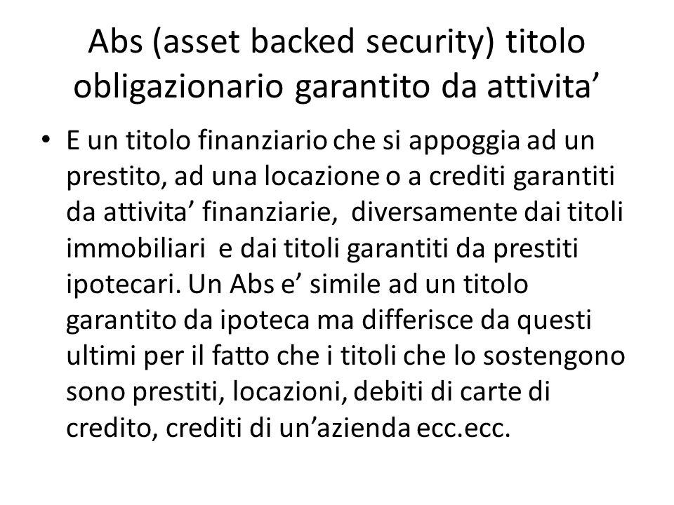 Abs (asset backed security) titolo obligazionario garantito da attivita E un titolo finanziario che si appoggia ad un prestito, ad una locazione o a c
