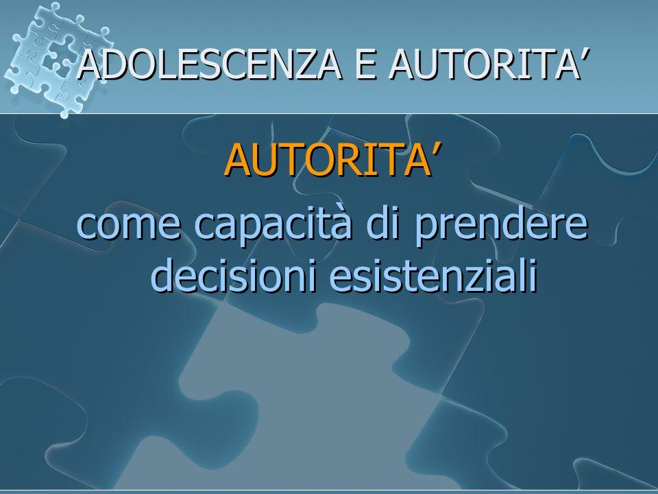 ADOLESCENZA E AUTORITA AUTORITA come capacità di prendere decisioni esistenziali AUTORITA come capacità di prendere decisioni esistenziali