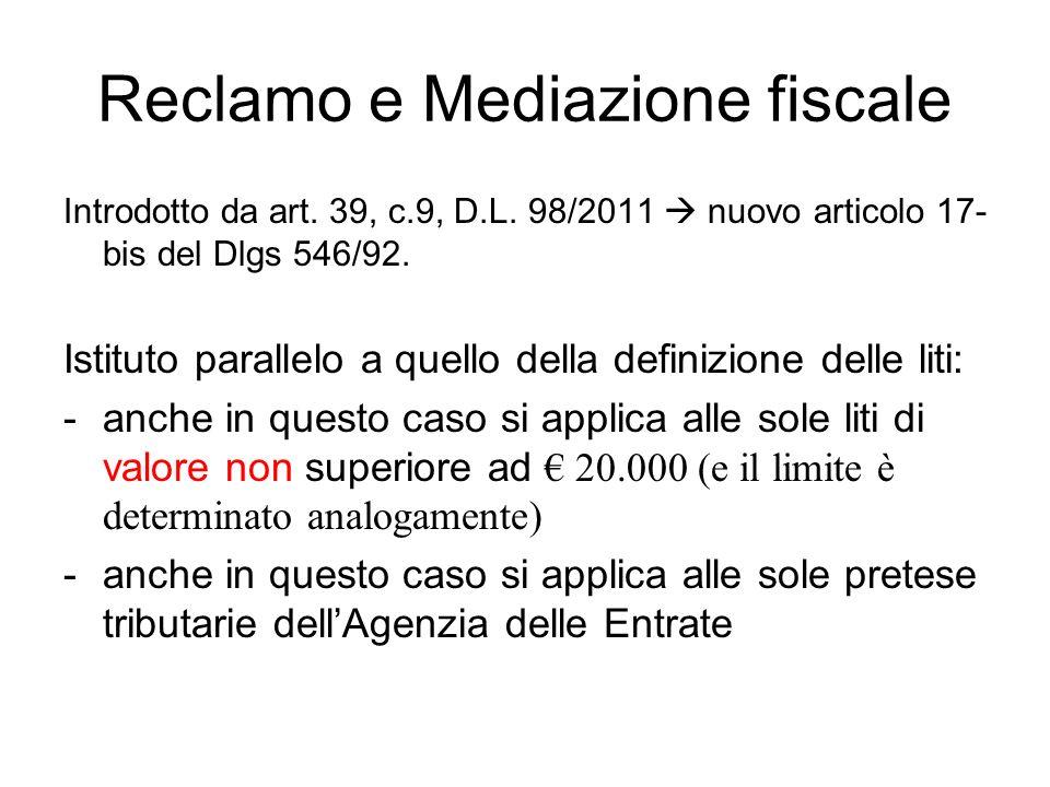 Reclamo e Mediazione fiscale Introdotto da art. 39, c.9, D.L. 98/2011 nuovo articolo 17- bis del Dlgs 546/92. Istituto parallelo a quello della defini