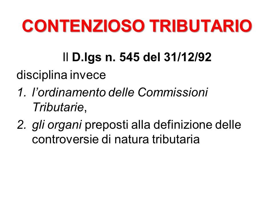 CONTENZIOSO TRIBUTARIO Il D.lgs n. 545 del 31/12/92 disciplina invece 1.lordinamento delle Commissioni Tributarie, 2.gli organi preposti alla definizi