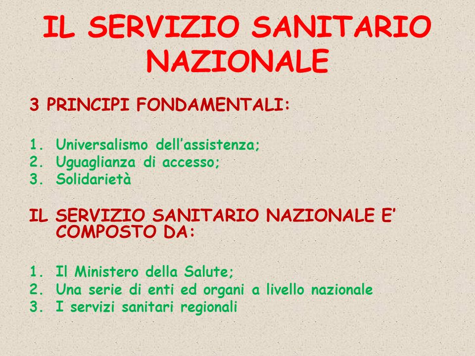 IL SERVIZIO SANITARIO NAZIONALE 3 PRINCIPI FONDAMENTALI: 1.Universalismo dellassistenza; 2.Uguaglianza di accesso; 3.Solidarietà IL SERVIZIO SANITARIO NAZIONALE E COMPOSTO DA: 1.Il Ministero della Salute; 2.Una serie di enti ed organi a livello nazionale 3.I servizi sanitari regionali