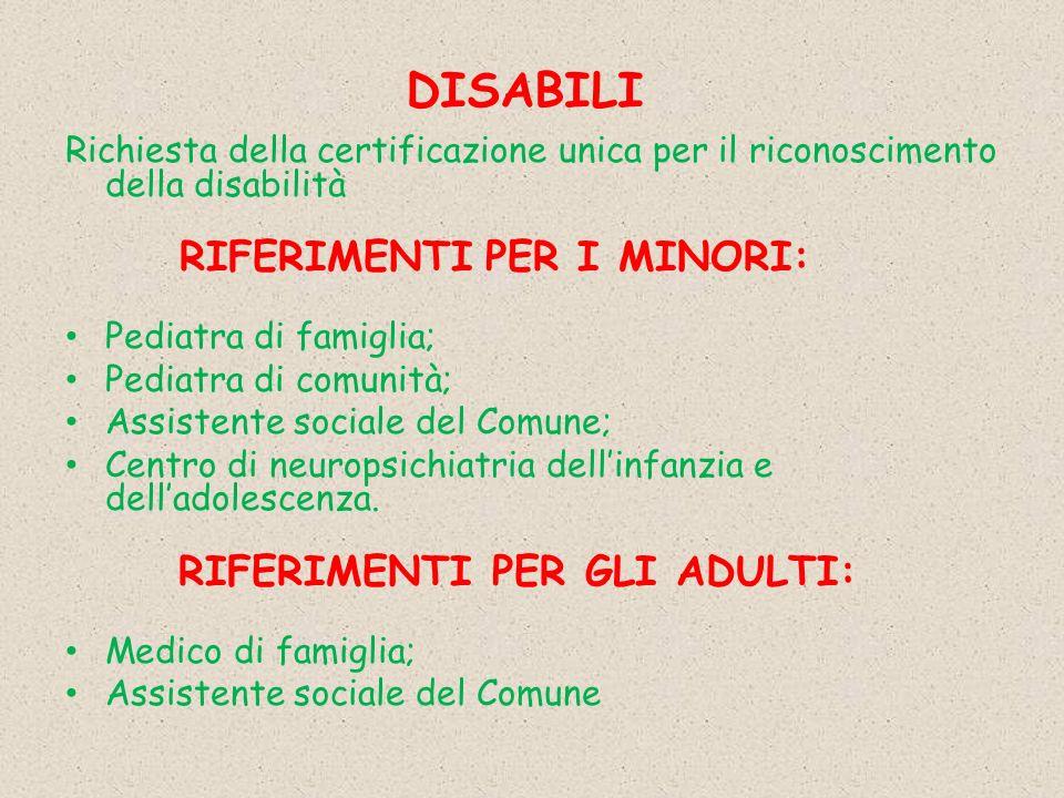 DISABILI Richiesta della certificazione unica per il riconoscimento della disabilità RIFERIMENTI PER I MINORI: Pediatra di famiglia; Pediatra di comunità; Assistente sociale del Comune; Centro di neuropsichiatria dellinfanzia e delladolescenza.