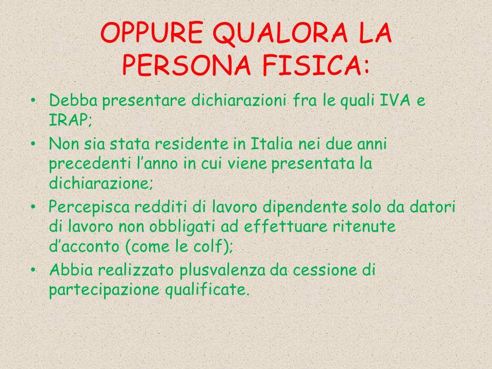 OPPURE QUALORA LA PERSONA FISICA: Debba presentare dichiarazioni fra le quali IVA e IRAP; Non sia stata residente in Italia nei due anni precedenti la