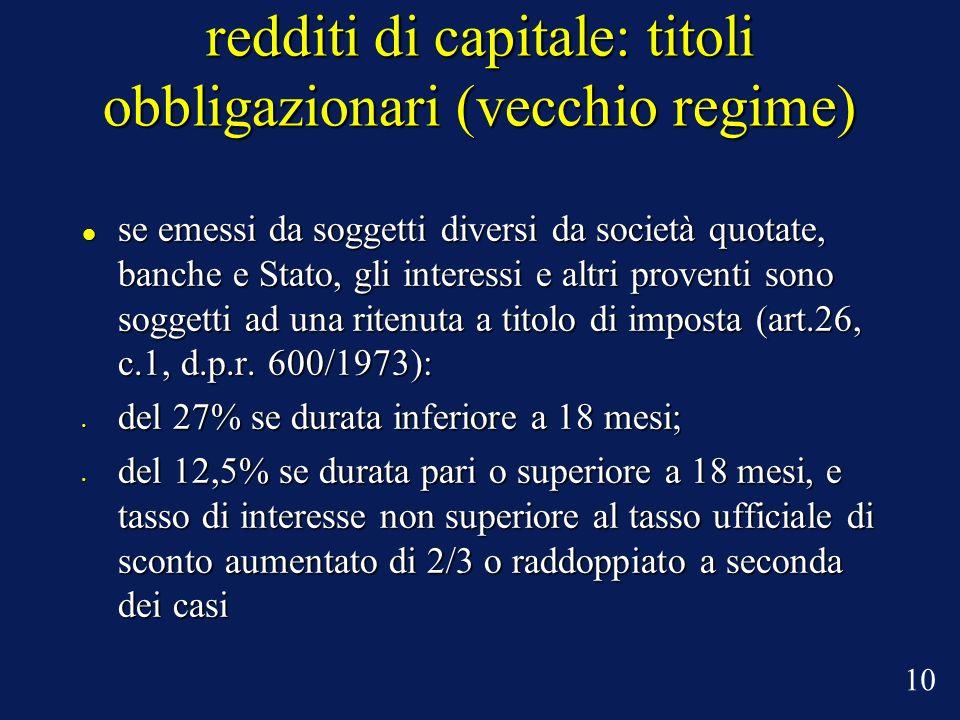 redditi di capitale: titoli obbligazionari (vecchio regime) se emessi da soggetti diversi da società quotate, banche e Stato, gli interessi e altri pr