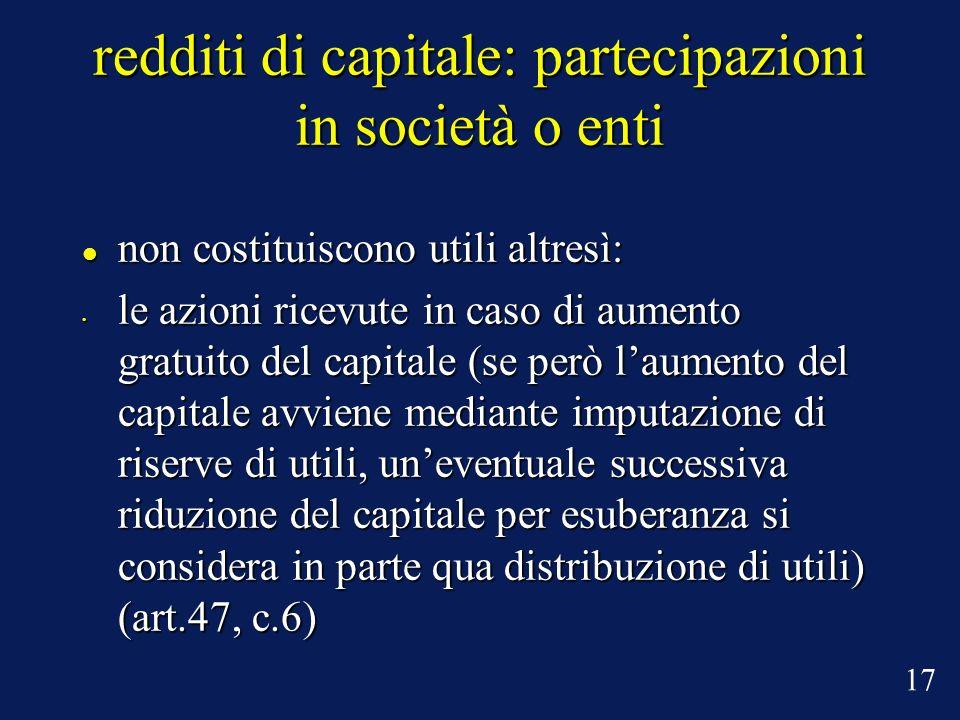 redditi di capitale: partecipazioni in società o enti non costituiscono utili altresì: non costituiscono utili altresì: le azioni ricevute in caso di