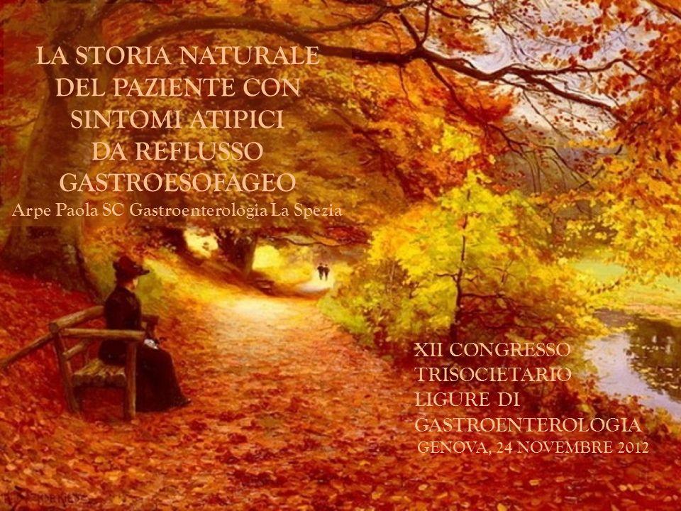 XII CONGRESSO TRISOCIETARIO LIGURE DI GASTROENTEROLOGIA GENOVA, 24 NOVEMBRE 2012 LA STORIA NATURALE DEL PAZIENTE CON SINTOMI ATIPICI DA REFLUSSO GASTR