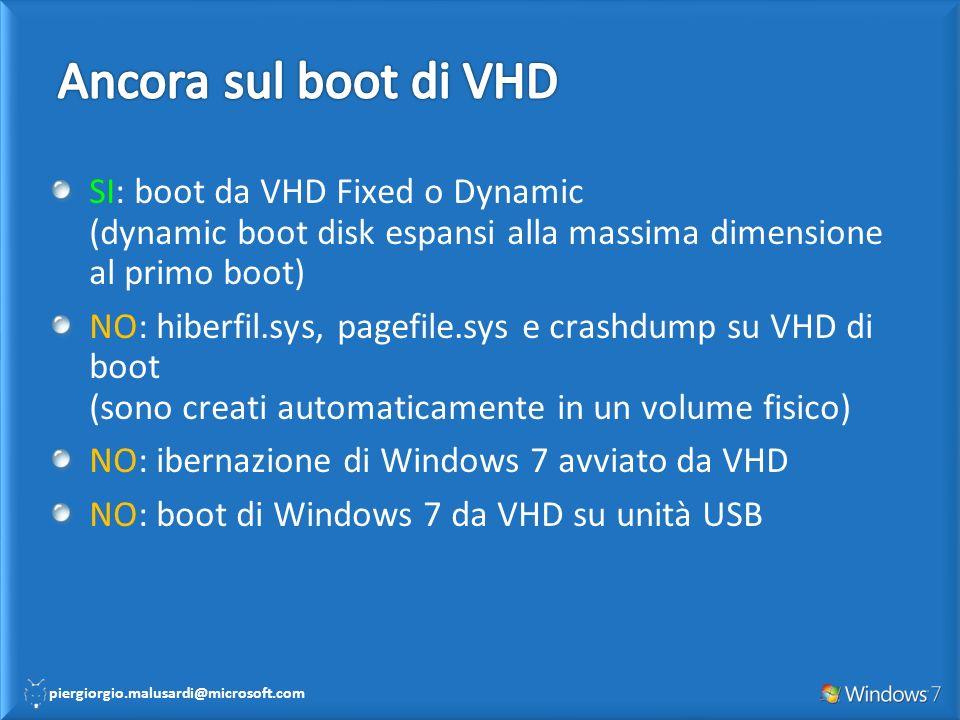 piergiorgio.malusardi@microsoft.com SI: boot da VHD Fixed o Dynamic (dynamic boot disk espansi alla massima dimensione al primo boot) NO: hiberfil.sys, pagefile.sys e crashdump su VHD di boot (sono creati automaticamente in un volume fisico) NO: ibernazione di Windows 7 avviato da VHD NO: boot di Windows 7 da VHD su unità USB
