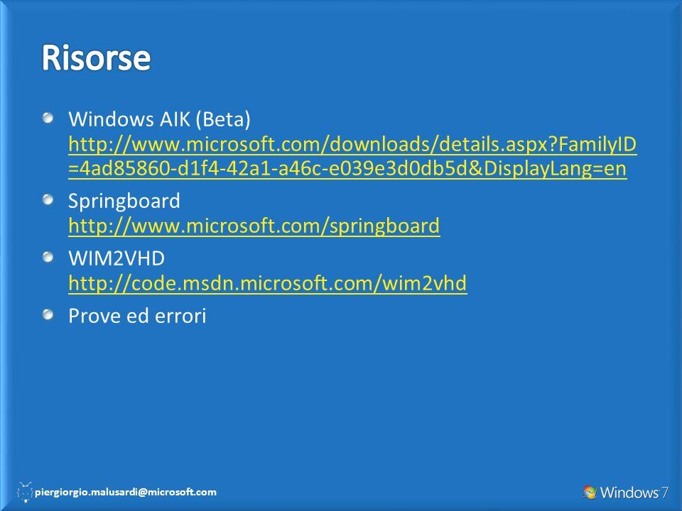 piergiorgio.malusardi@microsoft.com Windows AIK (Beta) http://www.microsoft.com/downloads/details.aspx?FamilyID =4ad85860-d1f4-42a1-a46c-e039e3d0db5d&DisplayLang=en http://www.microsoft.com/downloads/details.aspx?FamilyID =4ad85860-d1f4-42a1-a46c-e039e3d0db5d&DisplayLang=en Springboard http://www.microsoft.com/springboard http://www.microsoft.com/springboard WIM2VHD http://code.msdn.microsoft.com/wim2vhd http://code.msdn.microsoft.com/wim2vhd Prove ed errori