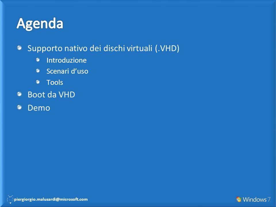 piergiorgio.malusardi@microsoft.com Supporto nativo dei dischi virtuali (.VHD) Introduzione Scenari duso Tools Boot da VHD Demo