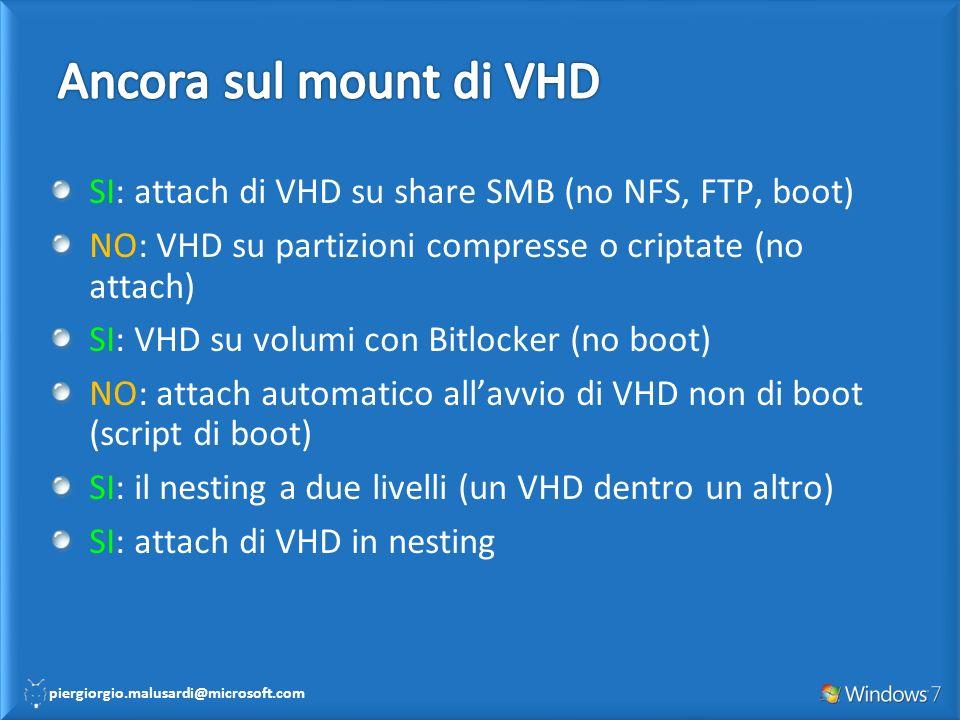 piergiorgio.malusardi@microsoft.com SI: attach di VHD su share SMB (no NFS, FTP, boot) NO: VHD su partizioni compresse o criptate (no attach) SI: VHD su volumi con Bitlocker (no boot) NO: attach automatico allavvio di VHD non di boot (script di boot) SI: il nesting a due livelli (un VHD dentro un altro) SI: attach di VHD in nesting