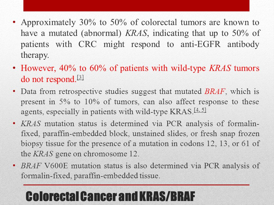 Colorectal Cancer and KRAS/BRAF Approximately 30% to 50% of colorectal tumors are known to have a mutated (abnormal) KRAS, indicating that up to 50% o