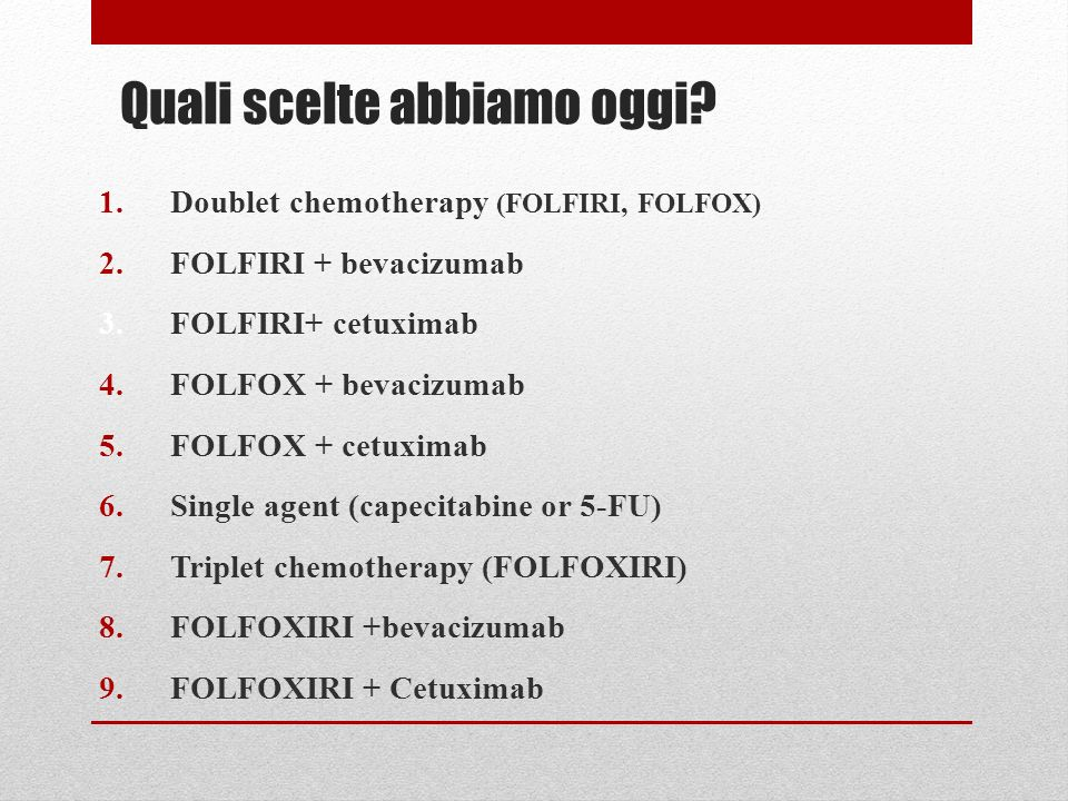 Quali scelte abbiamo oggi? 1.Doublet chemotherapy (FOLFIRI, FOLFOX) 2.FOLFIRI + bevacizumab 3.FOLFIRI+ cetuximab 4.FOLFOX + bevacizumab 5.FOLFOX + cet
