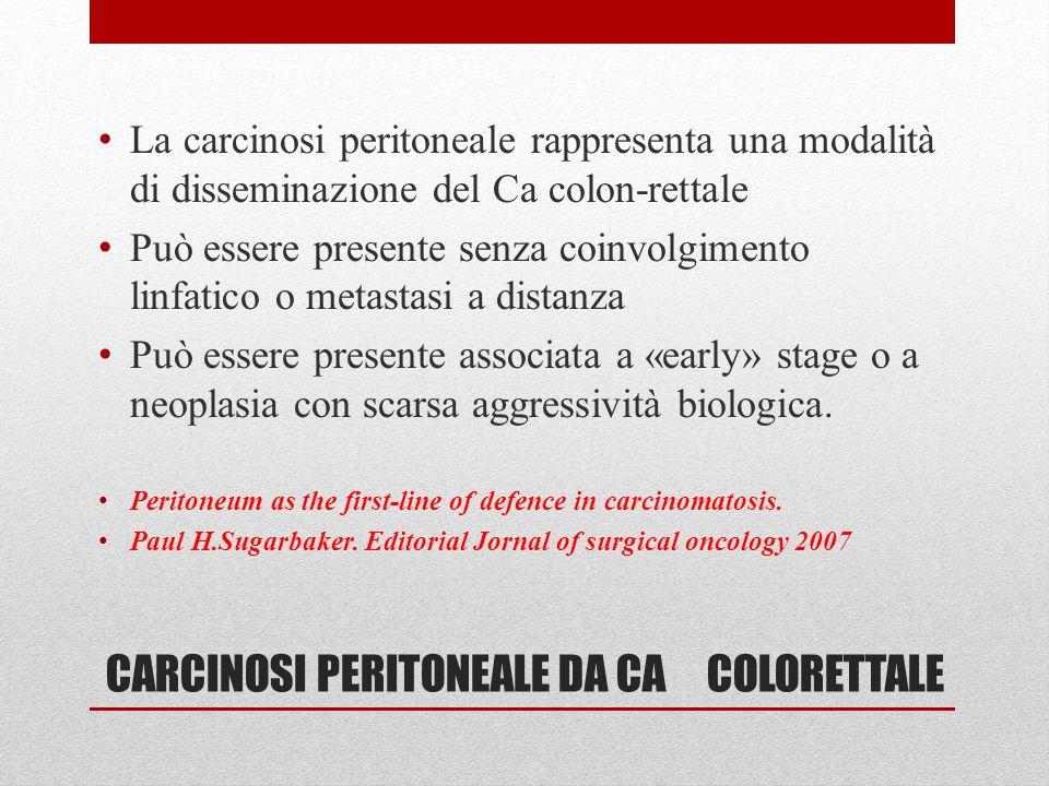 CARCINOSI PERITONEALE DA CA COLORETTALE La carcinosi peritoneale rappresenta una modalità di disseminazione del Ca colon-rettale Può essere presente s