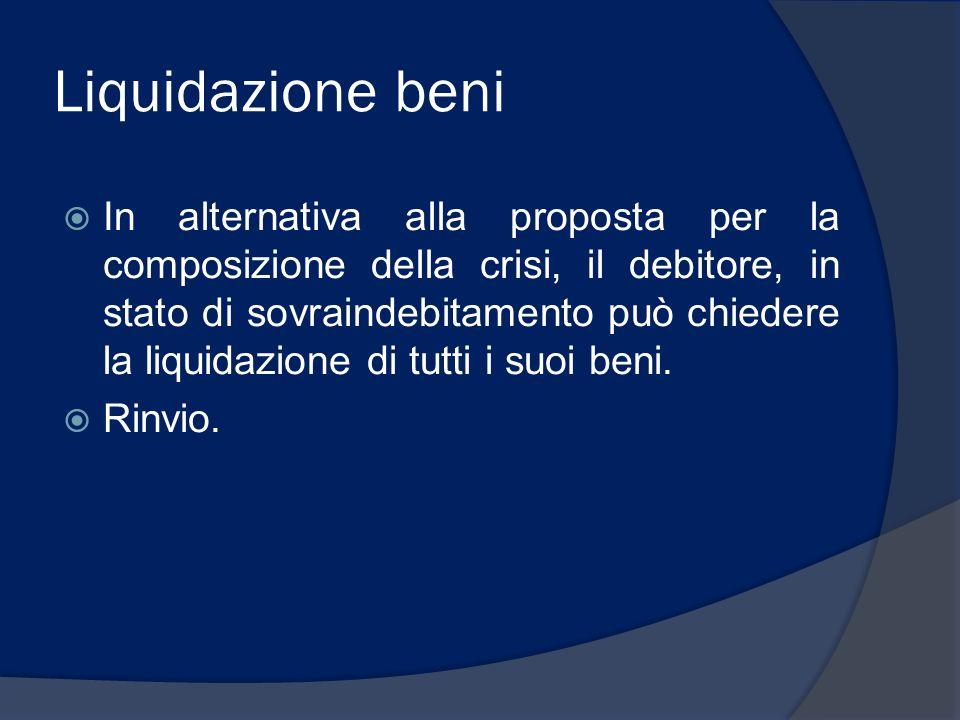 Liquidazione beni In alternativa alla proposta per la composizione della crisi, il debitore, in stato di sovraindebitamento può chiedere la liquidazio