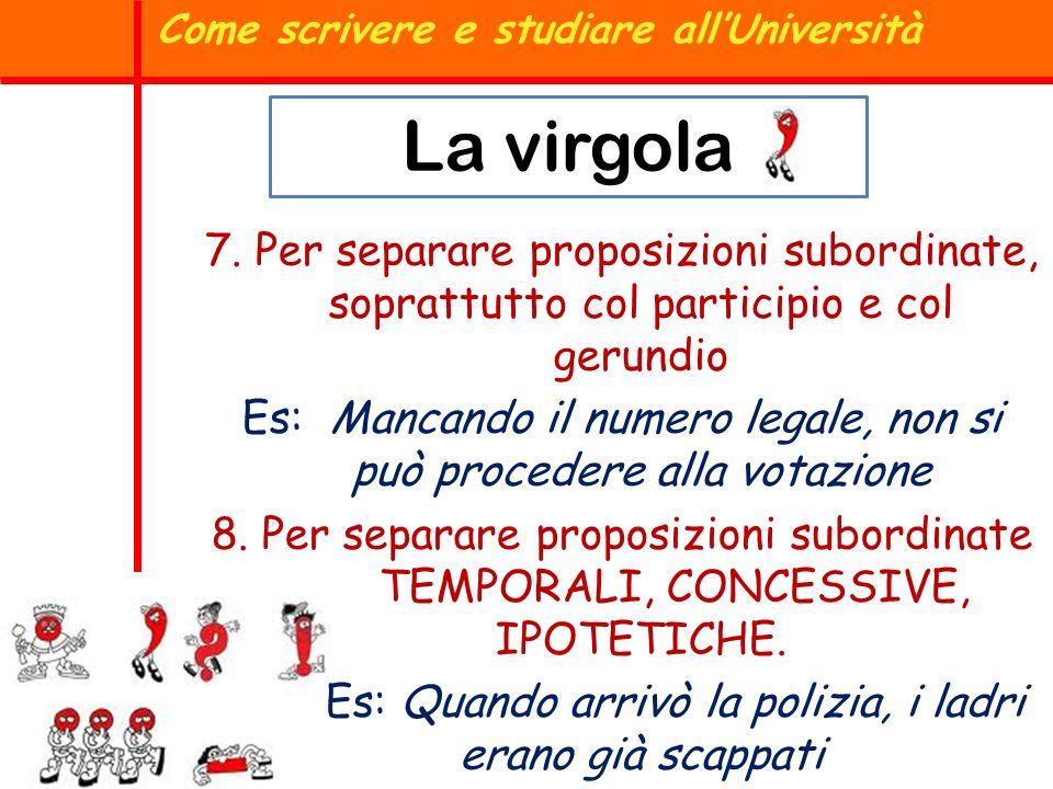 Come scrivere e studiare allUniversità La virgola 7. Per separare proposizioni subordinate, soprattutto col participio e col gerundio Es: Mancando il