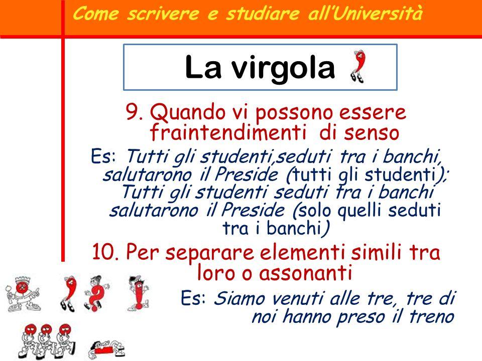 Come scrivere e studiare allUniversità La virgola 9. Quando vi possono essere fraintendimenti di senso Es: Tutti gli studenti,seduti tra i banchi, sal