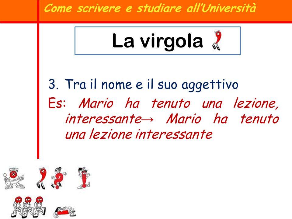 3.Tra il nome e il suo aggettivo Es: Mario ha tenuto una lezione, interessante Mario ha tenuto una lezione interessante Come scrivere e studiare allUn