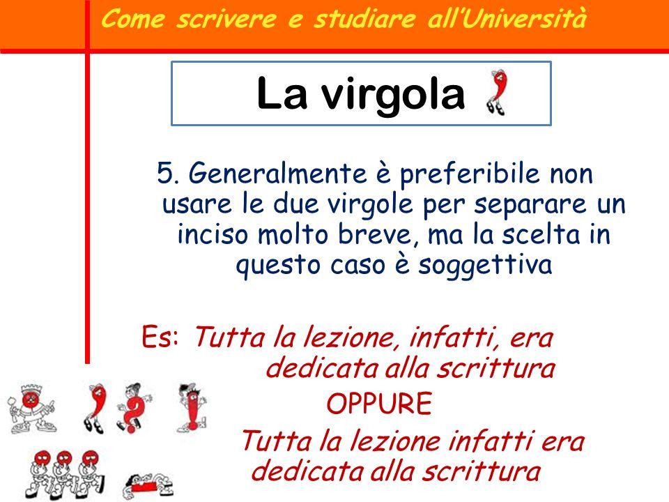 Come scrivere e studiare allUniversità La virgola 5. Generalmente è preferibile non usare le due virgole per separare un inciso molto breve, ma la sce