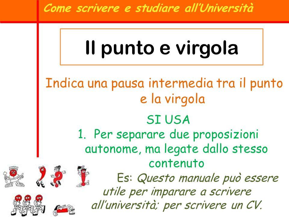 Il punto e virgola Come scrivere e studiare allUniversità Indica una pausa intermedia tra il punto e la virgola SI USA 1.Per separare due proposizioni