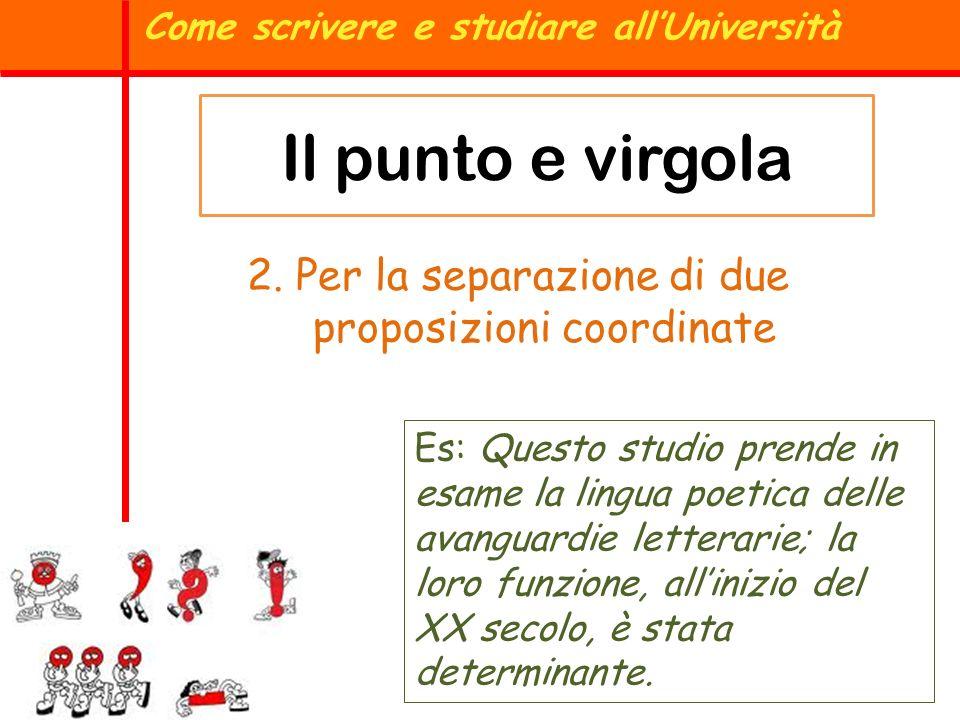 Come scrivere e studiare allUniversità Il punto e virgola 2. Per la separazione di due proposizioni coordinate Es: Questo studio prende in esame la li