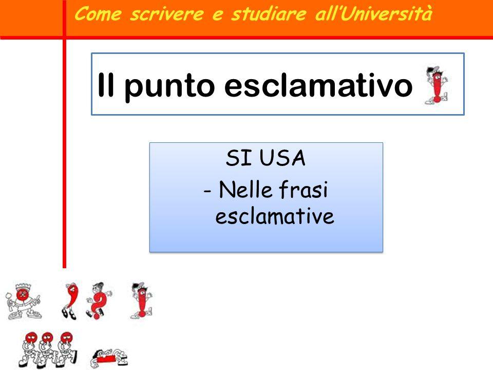 Il punto esclamativo SI USA - Nelle frasi esclamative SI USA - Nelle frasi esclamative Come scrivere e studiare allUniversità