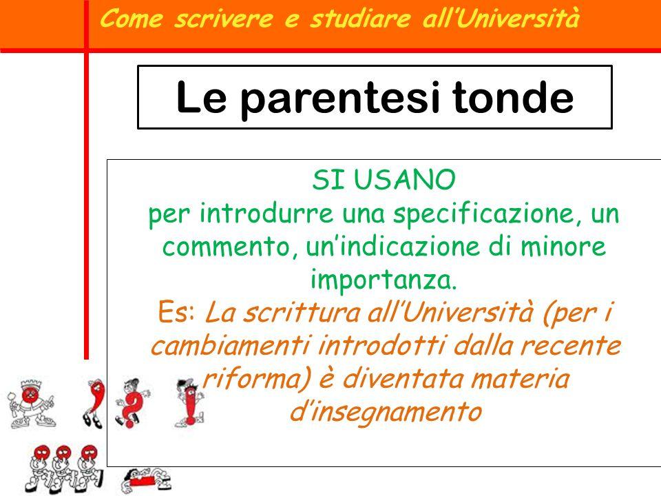 Le parentesi tonde Come scrivere e studiare allUniversità SI USANO per introdurre una specificazione, un commento, unindicazione di minore importanza.