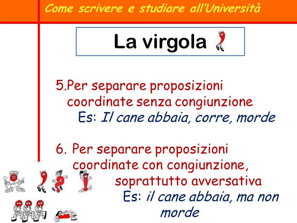 La virgola Come scrivere e studiare allUniversità 5.Per separare proposizioni coordinate senza congiunzione Es: Il cane abbaia, corre, morde 6.Per sep