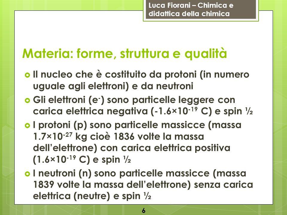 Luca Fiorani – Chimica e didattica della chimica Materia: forme, struttura e qualità Il nucleo che è costituito da protoni (in numero uguale agli elettroni) e da neutroni Gli elettroni (e - ) sono particelle leggere con carica elettrica negativa (-1.6×10 -19 C) e spin ½ I protoni (p) sono particelle massicce (massa 1.7×10 -27 kg cioè 1836 volte la massa dellelettrone) con carica elettrica positiva (1.6×10 -19 C) e spin ½ I neutroni (n) sono particelle massicce (massa 1839 volte la massa dellelettrone) senza carica elettrica (neutre) e spin ½ 6