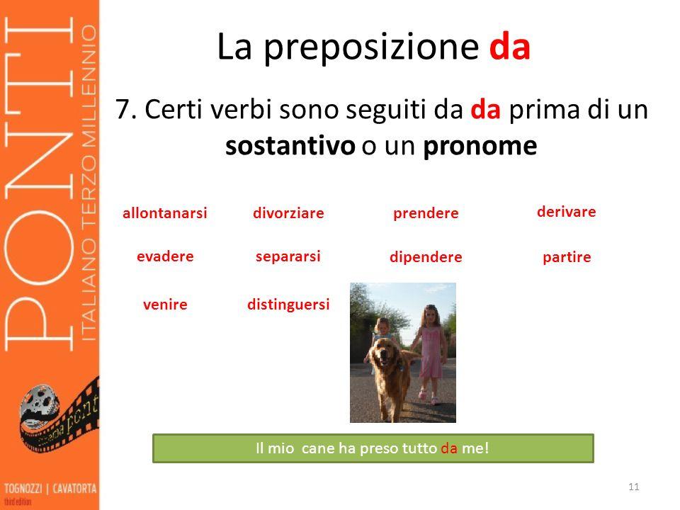 La preposizione da 7. Certi verbi sono seguiti da da prima di un sostantivo o un pronome 11 allontanarsi evadere divorziareprendere derivare separarsi