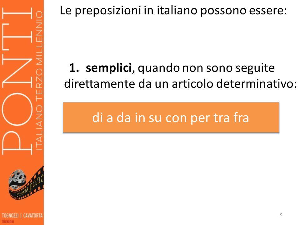 Le preposizioni in italiano possono essere: 1.semplici, quando non sono seguite direttamente da un articolo determinativo: 3 di a da in su con per tra